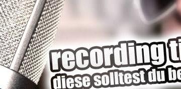 Recording Tipps - Die wichtigsten Ratschläge für deine Aufnahmen